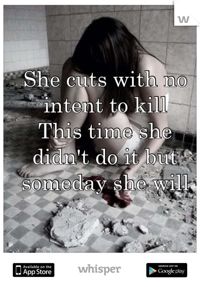 She cuts with no intent to kill This time she didn't do it but someday she will