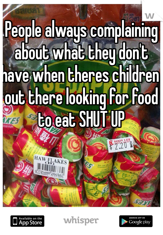 People always complaining about what they don't have when theres children out there looking for food to eat SHUT UP