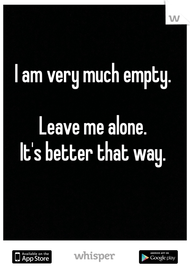 I am very much empty.  Leave me alone. It's better that way.