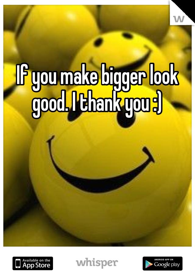 If you make bigger look good. I thank you :)