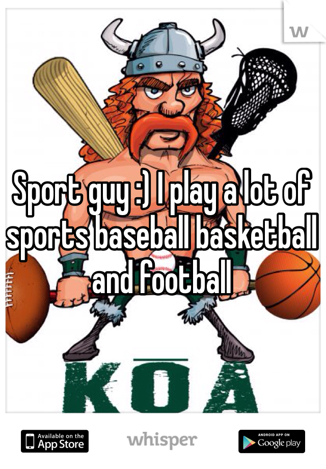 Sport guy :) I play a lot of sports baseball basketball and football