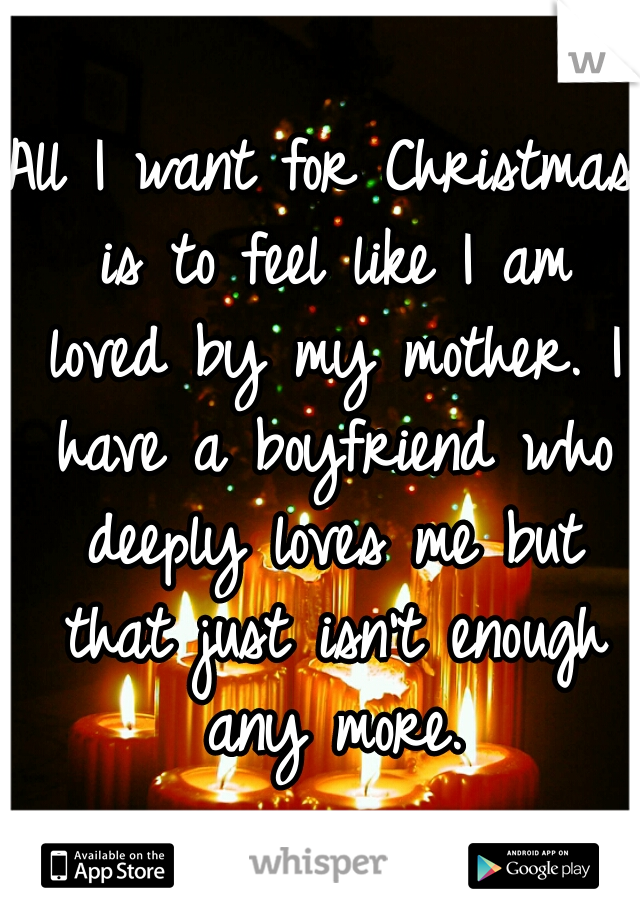All I want for Christmas is to feel like I am loved by my mother. I have a boyfriend who deeply loves me but that just isn't enough any more.