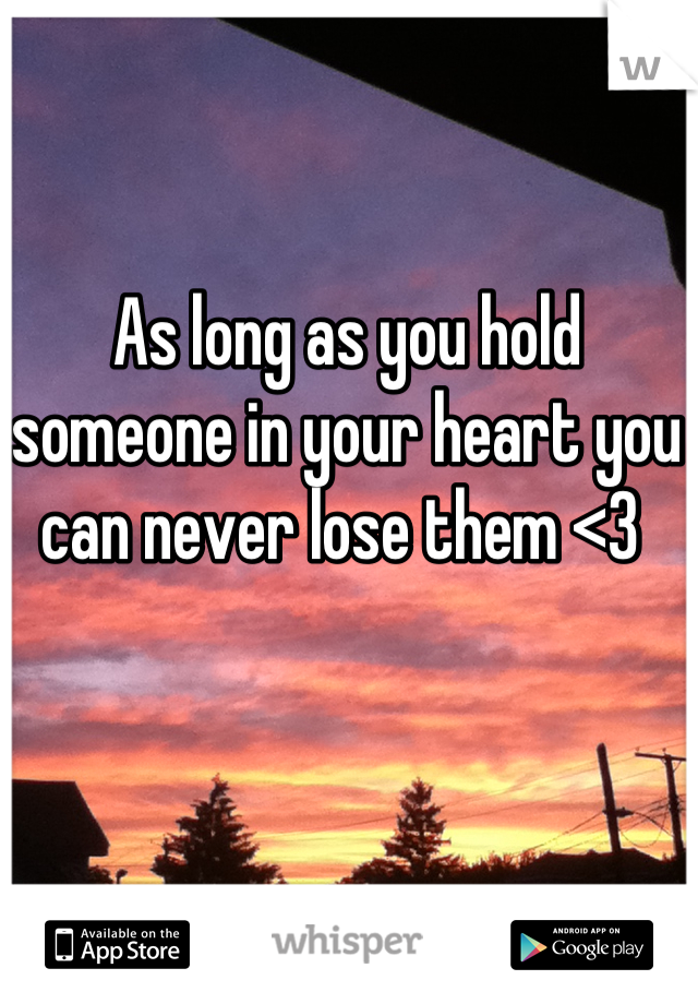 As long as you hold someone in your heart you can never lose them <3