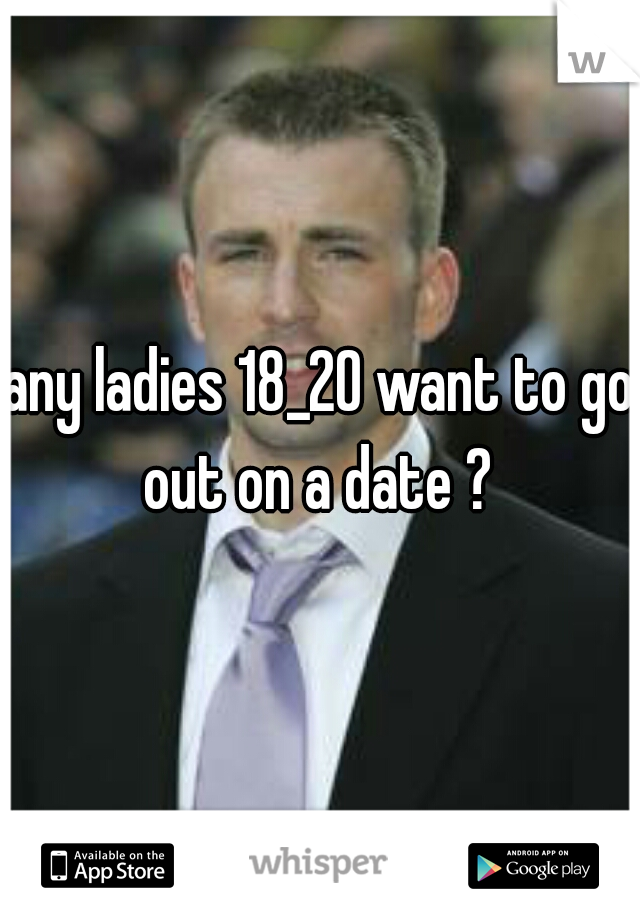 any ladies 18_20 want to go out on a date ?