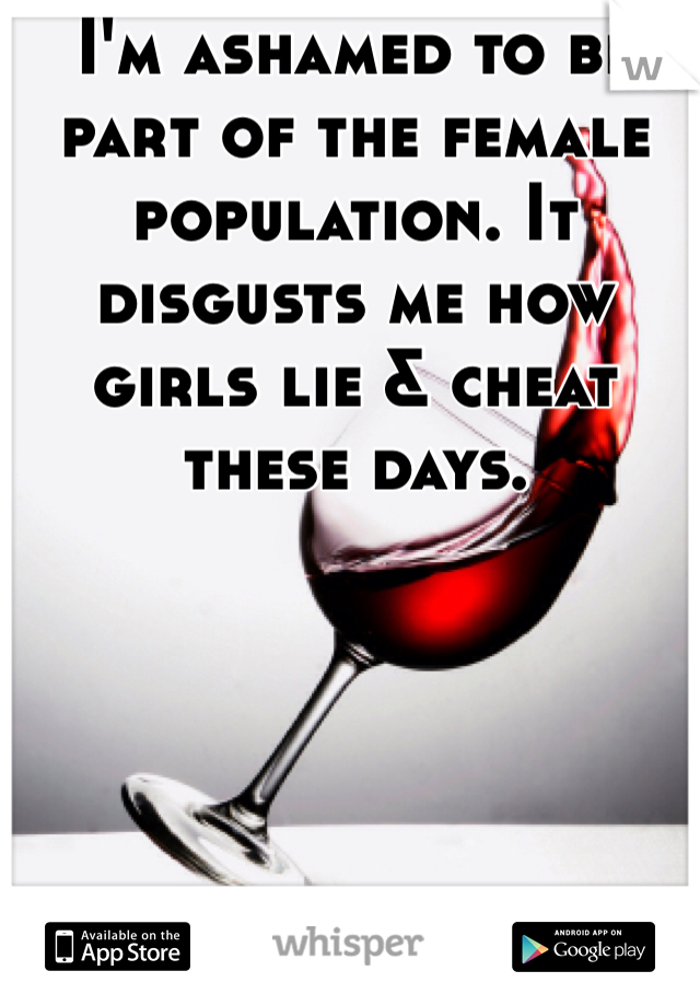 I'm ashamed to be part of the female population. It disgusts me how girls lie & cheat these days.