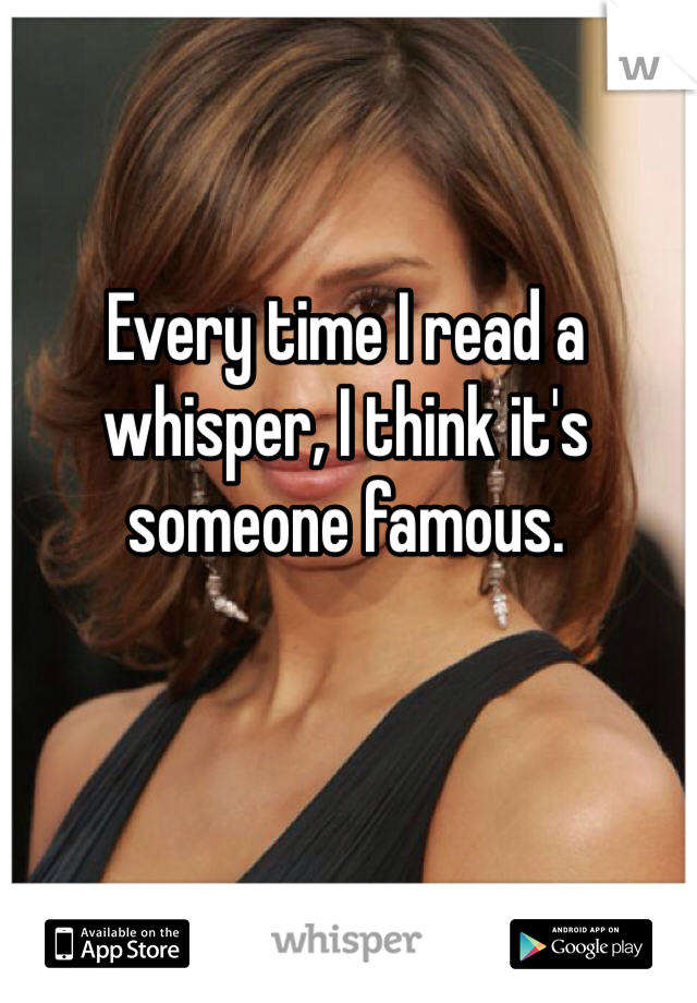 Every time I read a whisper, I think it's someone famous.
