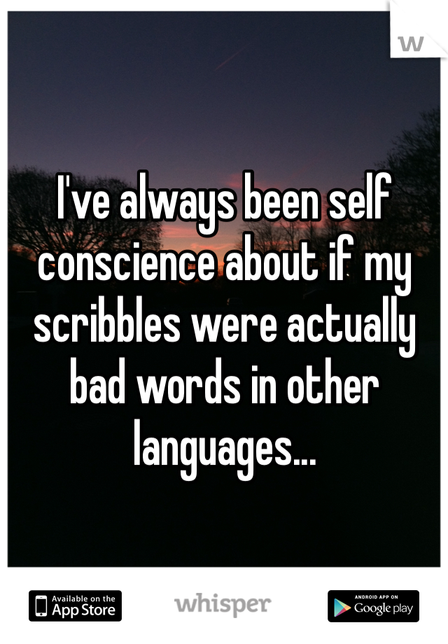 I've always been self conscience about if my scribbles were actually bad words in other languages...