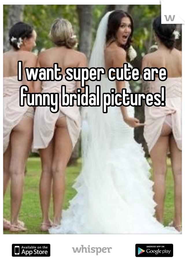 I want super cute are funny bridal pictures!