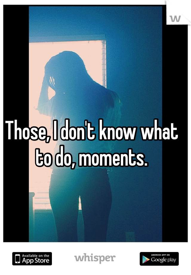 Those, I don't know what to do, moments.