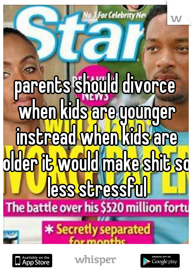 parents should divorce when kids are younger instread when kids are older it would make shit so less stressful