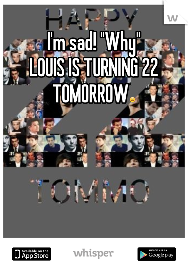 "I'm sad! ""Why""  LOUIS IS TURNING 22 TOMORROW😩"
