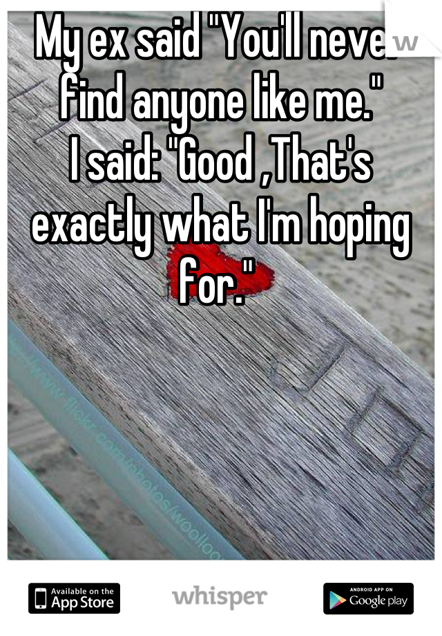 """My ex said """"You'll never find anyone like me."""" I said: """"Good ,That's exactly what I'm hoping for."""""""