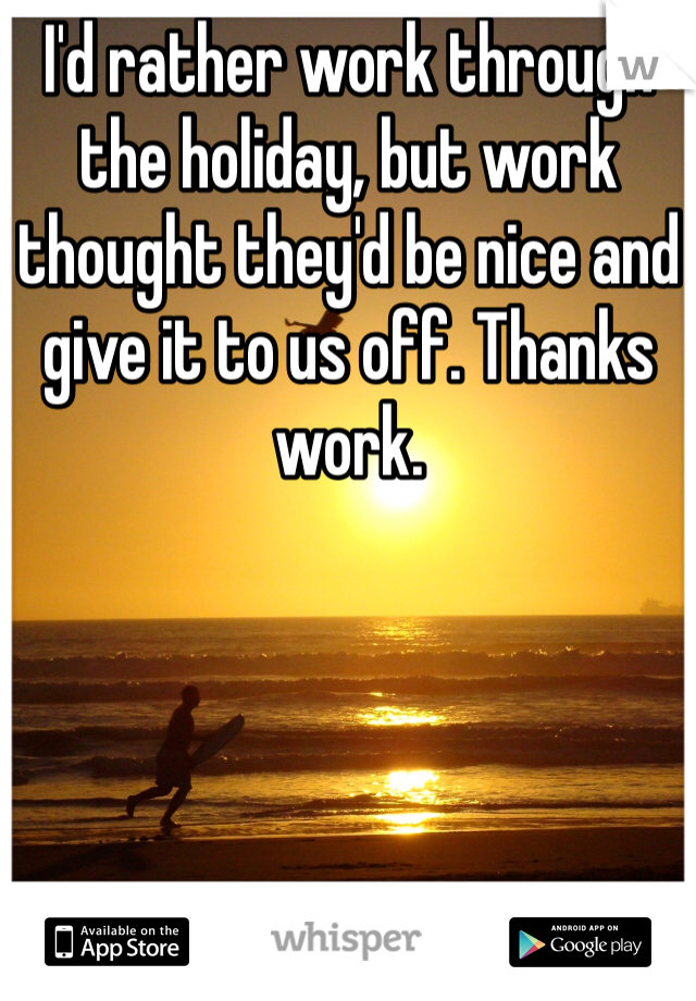 I'd rather work through the holiday, but work thought they'd be nice and give it to us off. Thanks work.