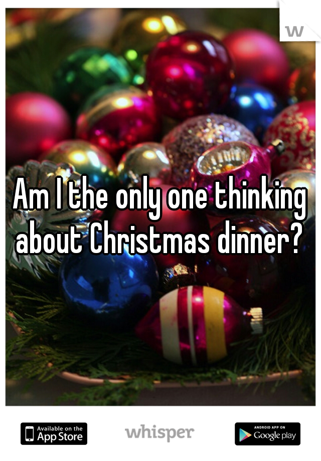 Am I the only one thinking about Christmas dinner?