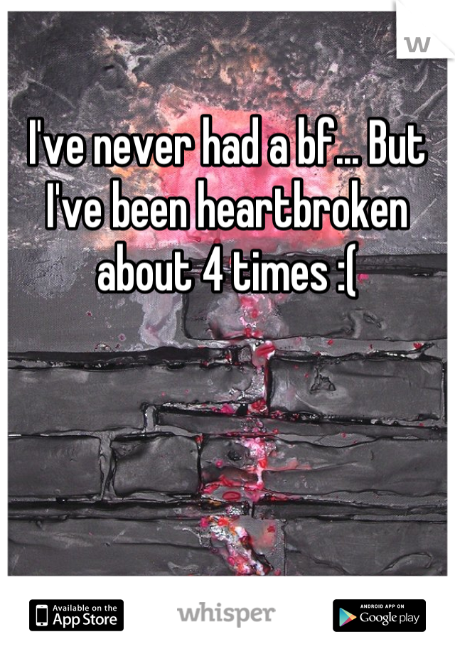 I've never had a bf... But I've been heartbroken about 4 times :(