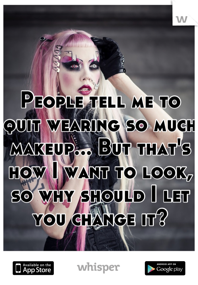 People tell me to quit wearing so much makeup... But that's how I want to look, so why should I let you change it?