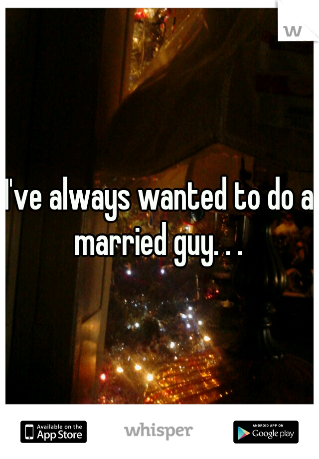 I've always wanted to do a married guy. . .