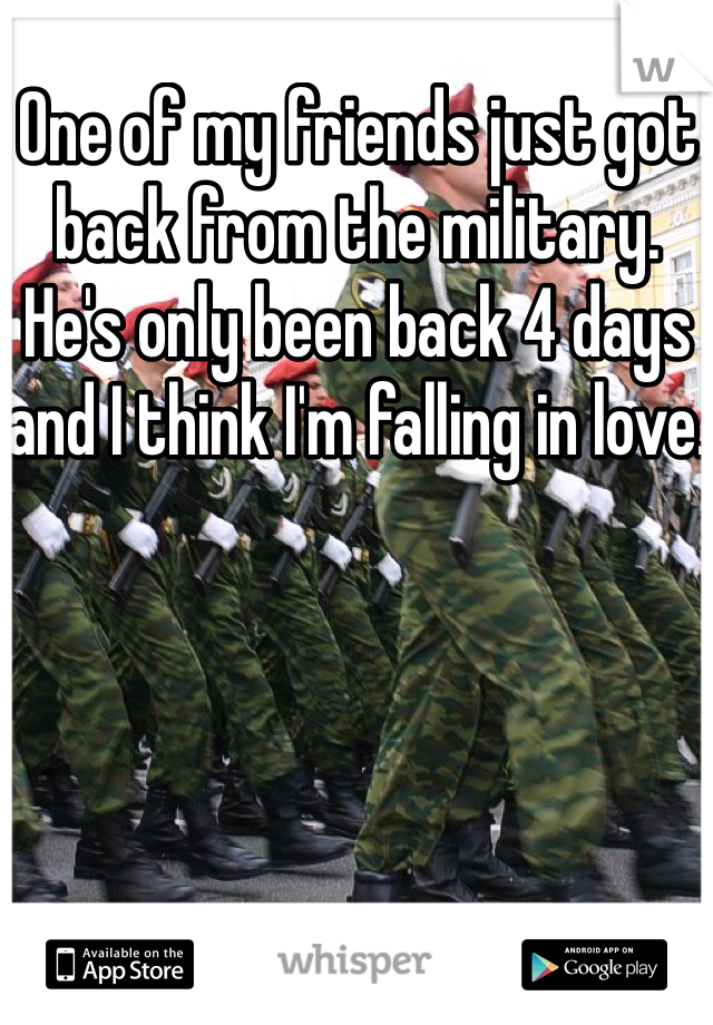One of my friends just got back from the military. He's only been back 4 days and I think I'm falling in love.