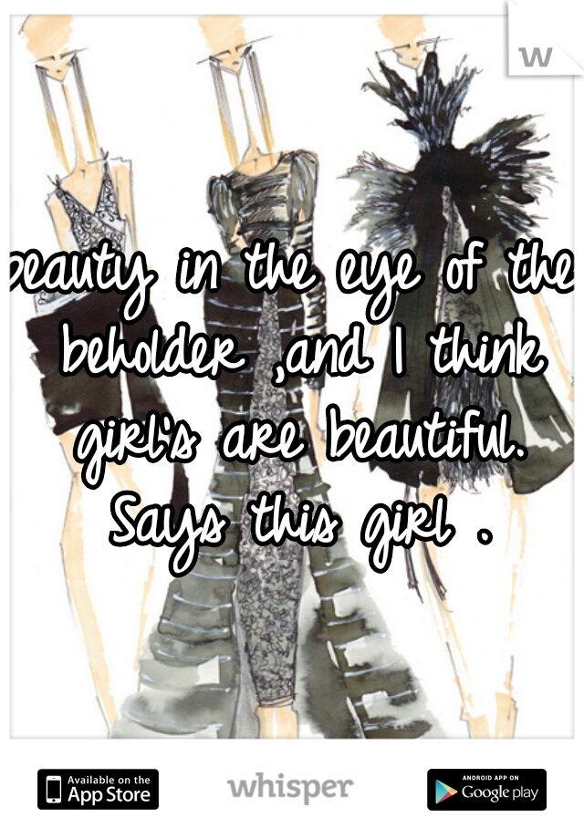 beauty in the eye of the beholder ,and I think girl's are beautiful. Says this girl .