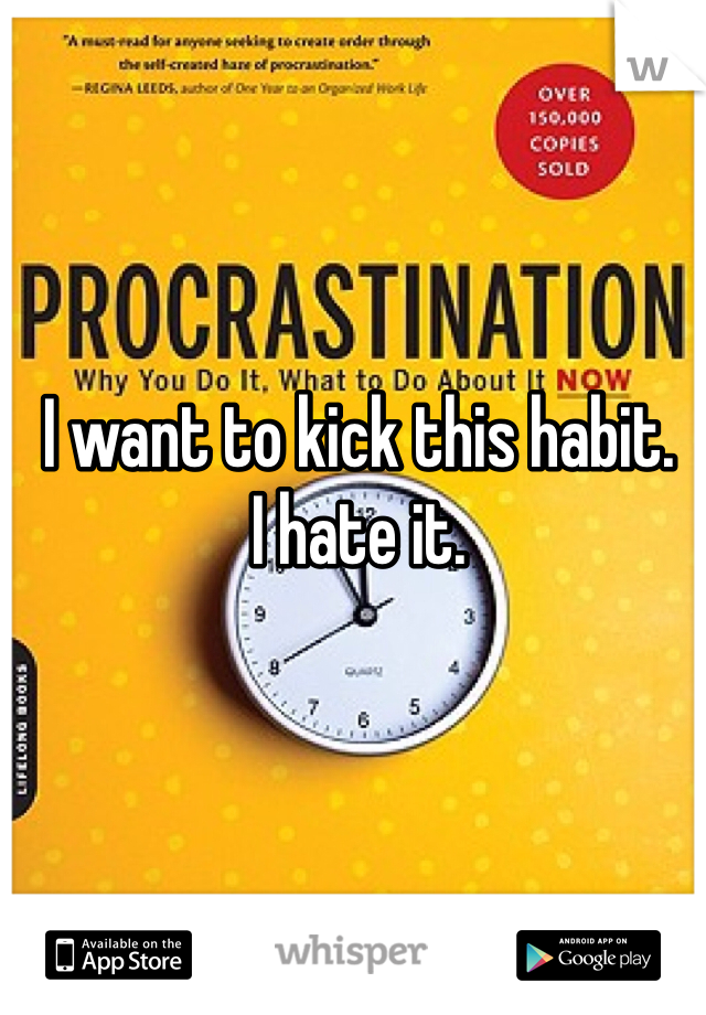I want to kick this habit. I hate it.