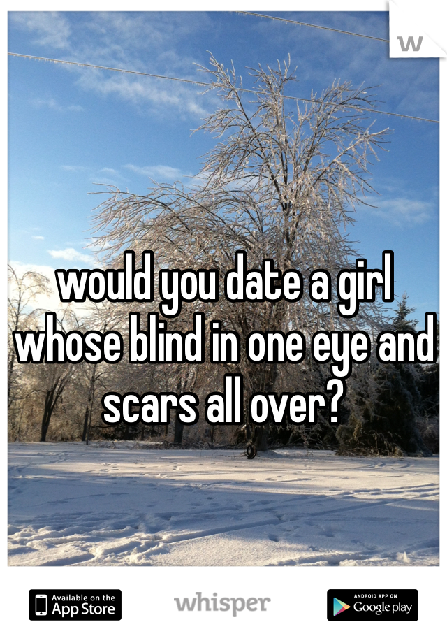 would you date a girl whose blind in one eye and scars all over?
