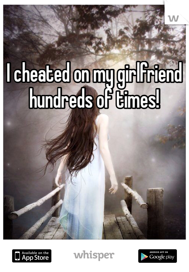 I cheated on my girlfriend hundreds of times!