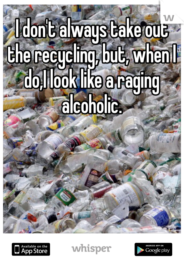 I don't always take out the recycling, but, when I do,I look like a raging alcoholic.
