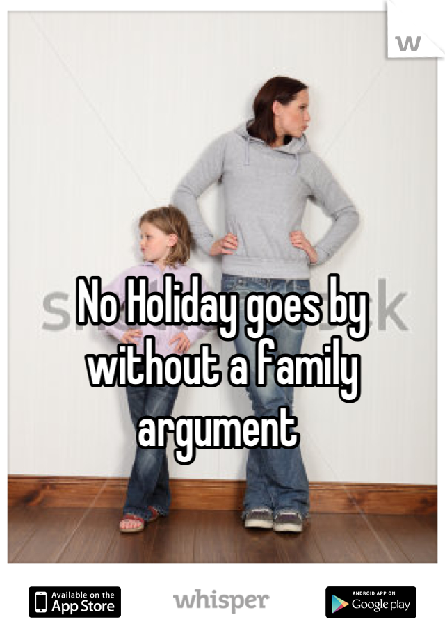 No Holiday goes by without a family argument