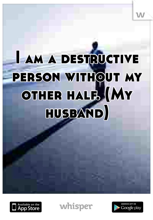 I am a destructive person without my other half. (My husband)