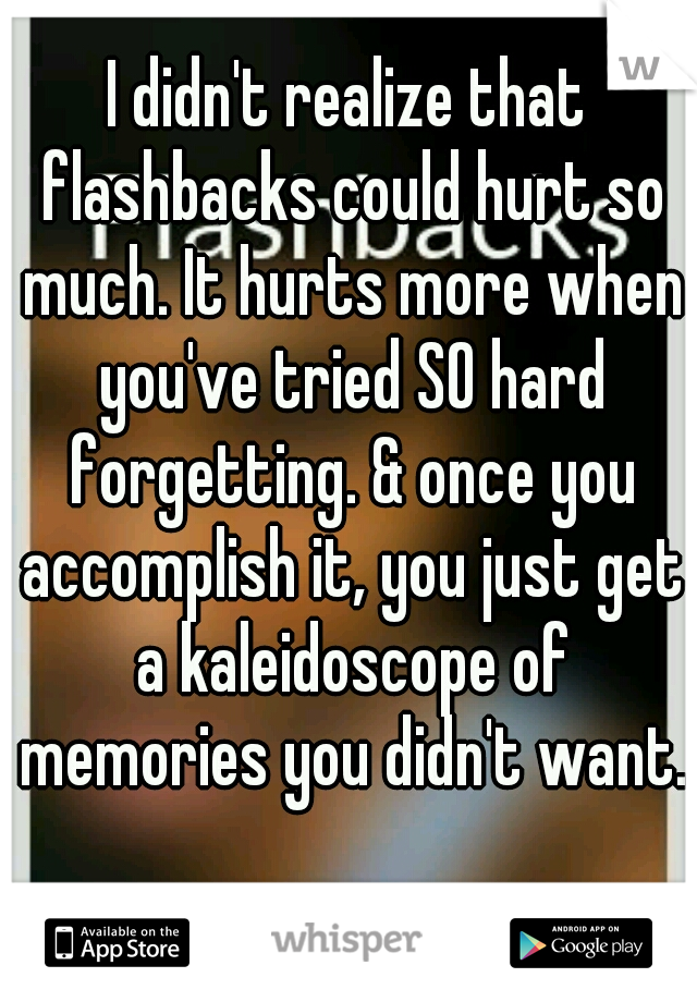 I didn't realize that flashbacks could hurt so much. It hurts more when you've tried SO hard forgetting. & once you accomplish it, you just get a kaleidoscope of memories you didn't want.