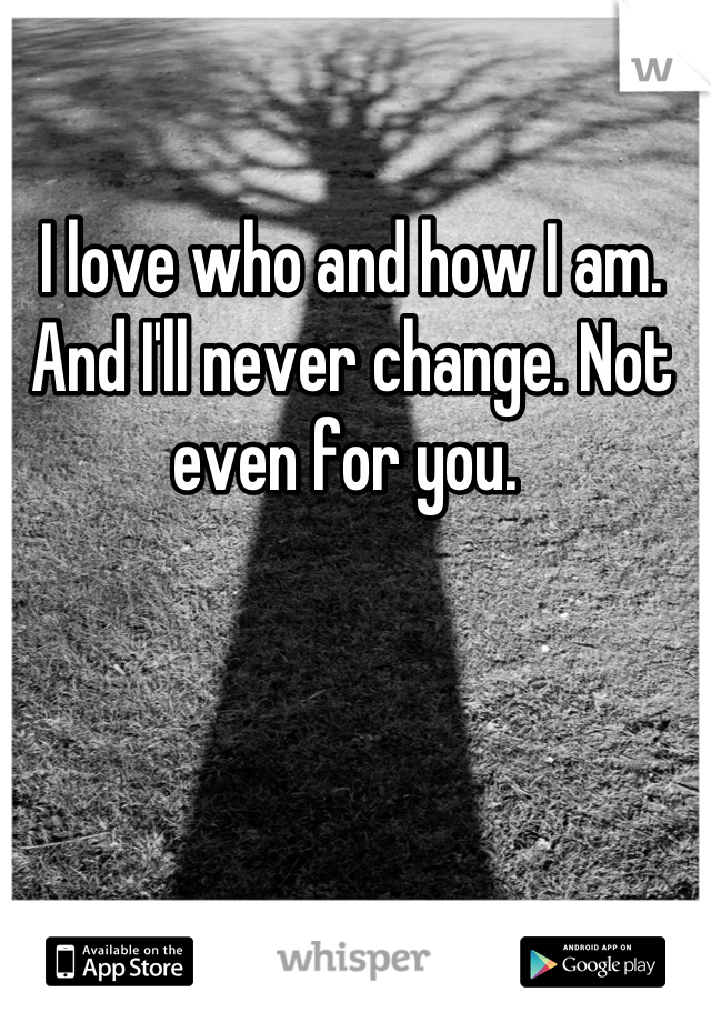 I love who and how I am. And I'll never change. Not even for you.