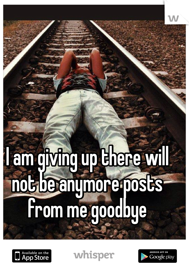 I am giving up there will not be anymore posts from me goodbye