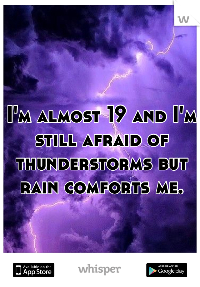 I'm almost 19 and I'm still afraid of thunderstorms but rain comforts me.