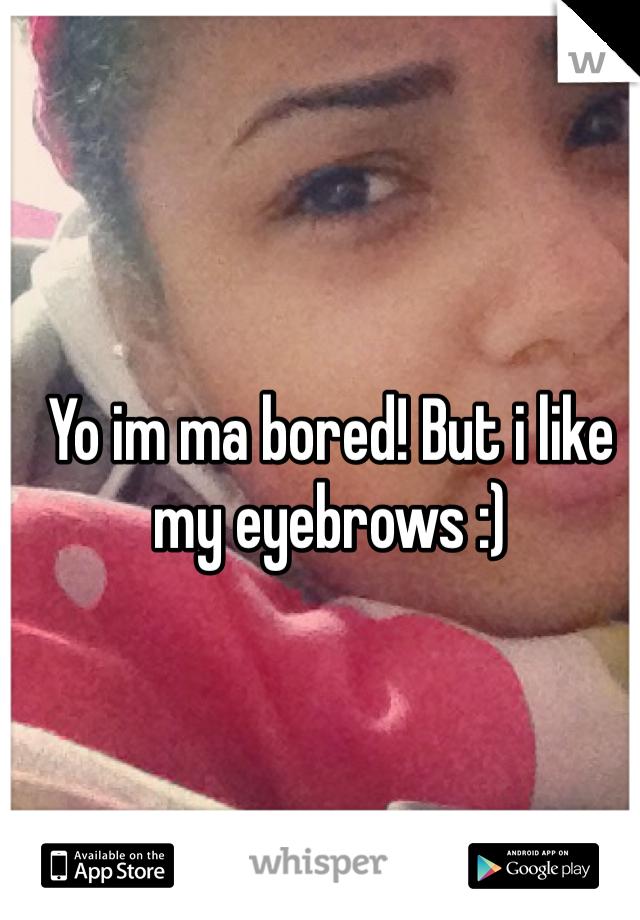 Yo im ma bored! But i like my eyebrows :)