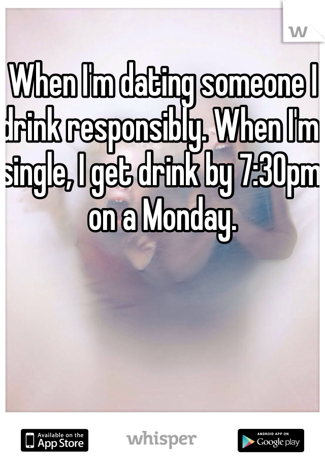 When I'm dating someone I drink responsibly. When I'm single, I get drink by 7:30pm on a Monday.