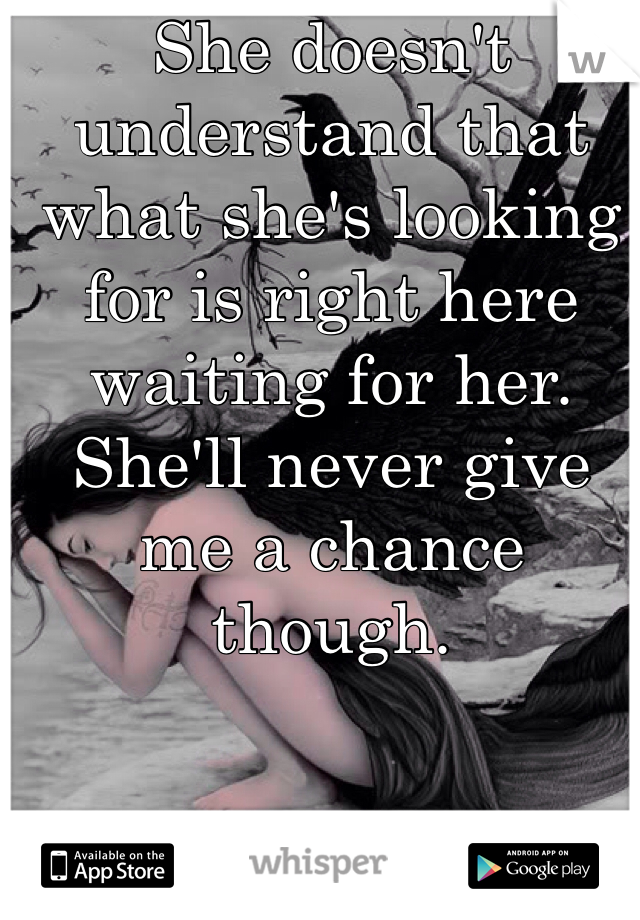 She doesn't understand that what she's looking for is right here waiting for her. She'll never give me a chance though.