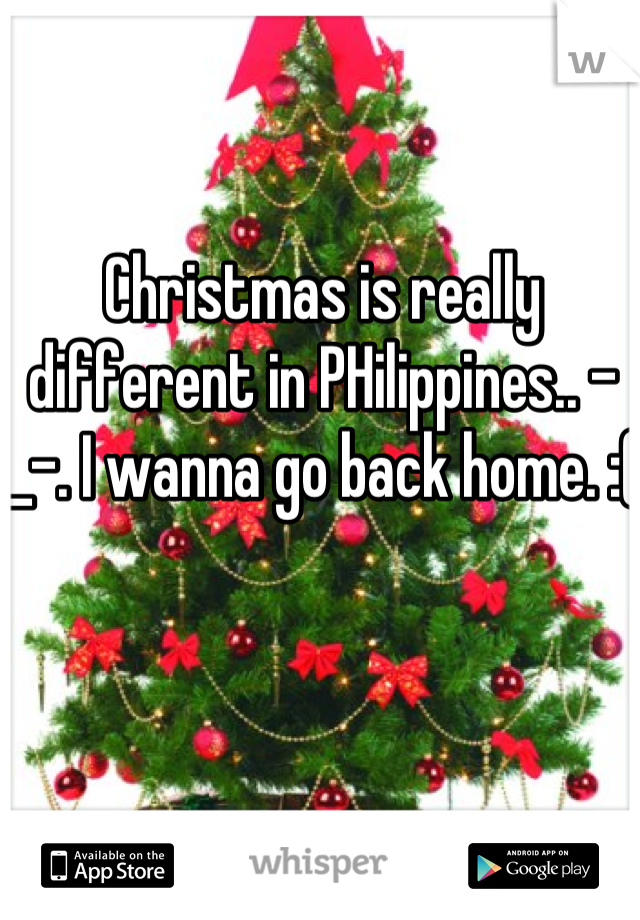 Christmas is really different in PHilippines.. -_-. I wanna go back home. :(