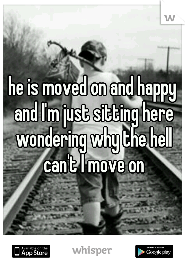 he is moved on and happy and I'm just sitting here wondering why the hell can't I move on