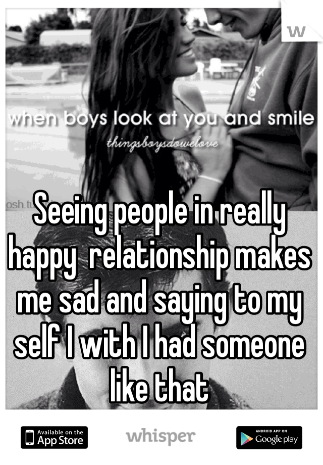 Seeing people in really happy  relationship makes me sad and saying to my self I with I had someone like that