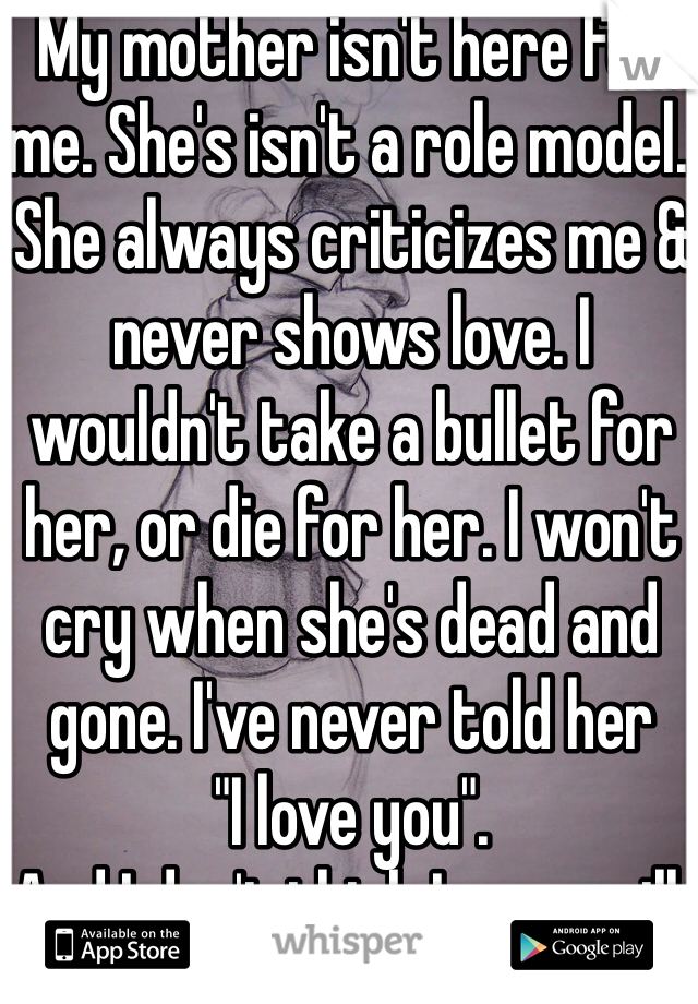 "My mother isn't here for me. She's isn't a role model. She always criticizes me & never shows love. I wouldn't take a bullet for her, or die for her. I won't cry when she's dead and gone. I've never told her ""I love you"". And I don't think I ever will."