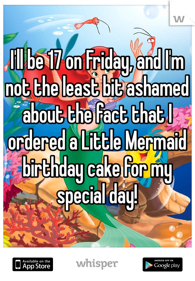 I'll be 17 on Friday, and I'm not the least bit ashamed about the fact that I ordered a Little Mermaid birthday cake for my special day!