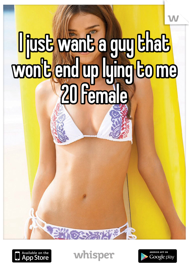 I just want a guy that won't end up lying to me  20 female