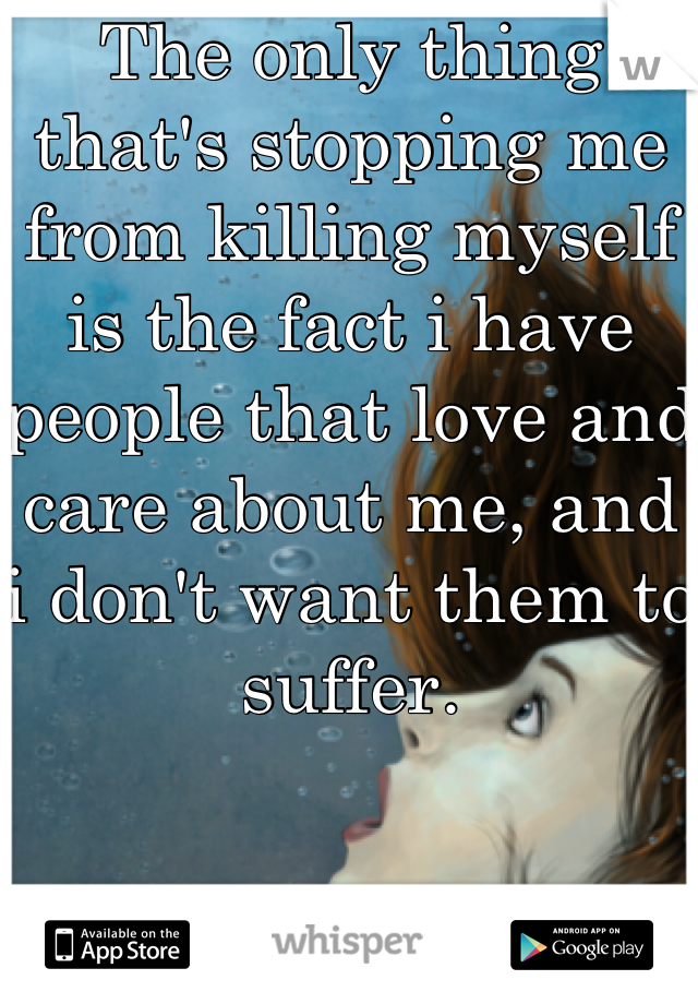 The only thing that's stopping me from killing myself is the fact i have people that love and care about me, and i don't want them to suffer.