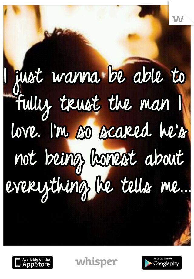 I just wanna be able to fully trust the man I love. I'm so scared he's not being honest about everything he tells me...
