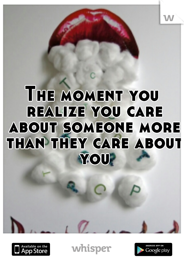 The moment you realize you care about someone more than they care about you