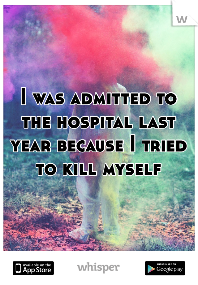I was admitted to the hospital last year because I tried to kill myself