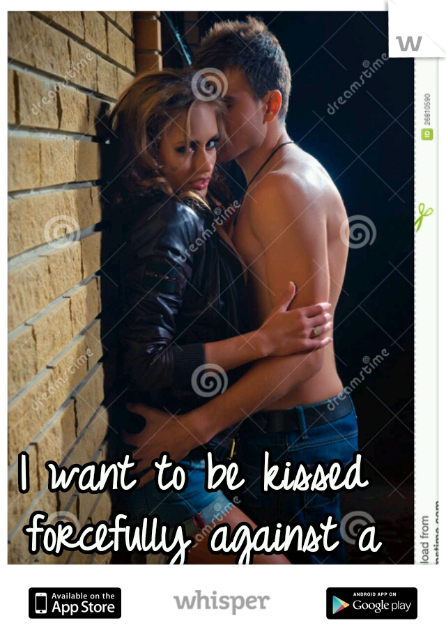 I want to be kissed forcefully against a wall.
