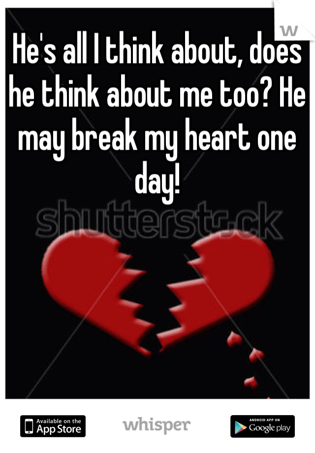 He's all I think about, does he think about me too? He may break my heart one day!