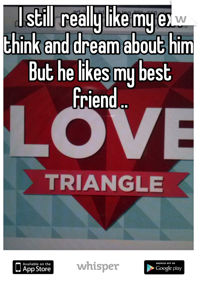 I still  really like my ex I think and dream about him.  But he likes my best friend ..