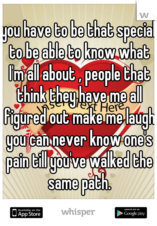 you have to be that special to be able to know what I'm all about , people that think they have me all figured out make me laugh you can never know one's pain till you've walked the same path.